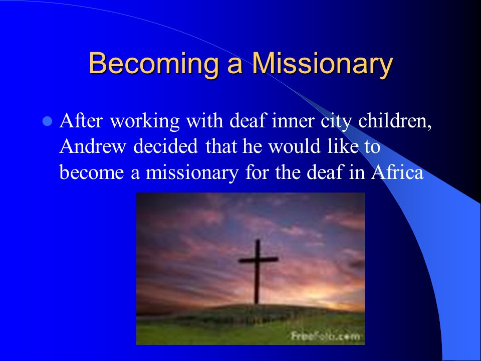 Becoming a Missionary After working with deaf inner city children, Andrew decided that he would like to become a missionary for the deaf in Africa