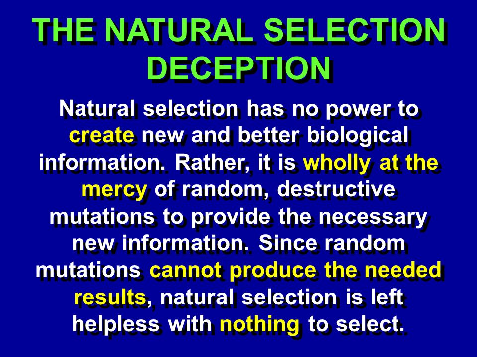 THE NATURAL SELECTION DECEPTION Natural selection has no power to create new and better biological information. Rather, it is wholly at the mercy of r