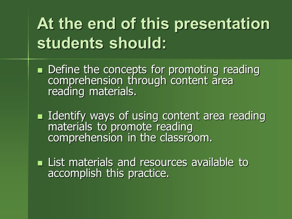 At the end of this presentation students should: Define the concepts for promoting reading comprehension through content area reading materials.