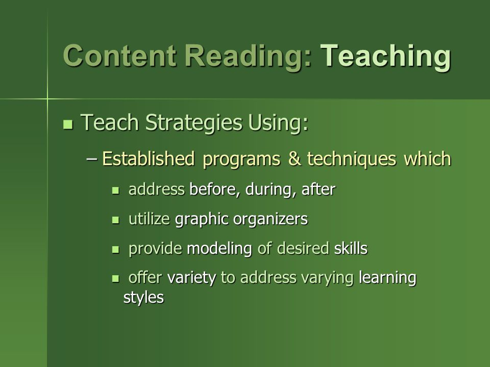 Content Reading: Teaching Teach Strategies Using: Teach Strategies Using: –Established programs & techniques which address before, during, after address before, during, after utilize graphic organizers utilize graphic organizers provide modeling of desired skills provide modeling of desired skills offer variety to address varying learning styles offer variety to address varying learning styles