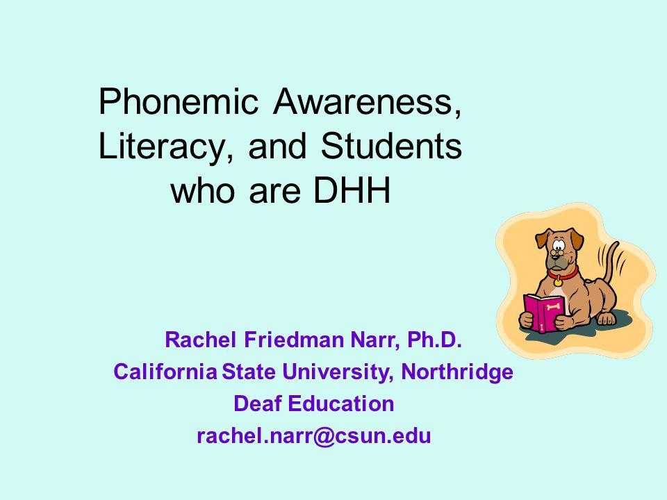 Phonemic Awareness, Literacy, and Students who are DHH Rachel Friedman Narr, Ph.D. California State University, Northridge Deaf Education rachel.narr@