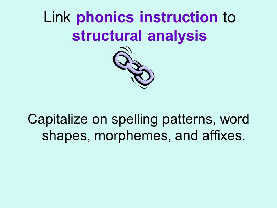 Link phonics instruction to structural analysis Capitalize on spelling patterns, word shapes, morphemes, and affixes.