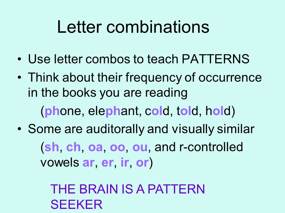 Letter combinations Use letter combos to teach PATTERNS Think about their frequency of occurrence in the books you are reading (phone, elephant, cold,