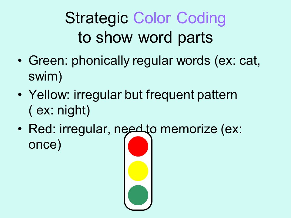 Strategic Color Coding to show word parts Green: phonically regular words (ex: cat, swim) Yellow: irregular but frequent pattern ( ex: night) Red: irr