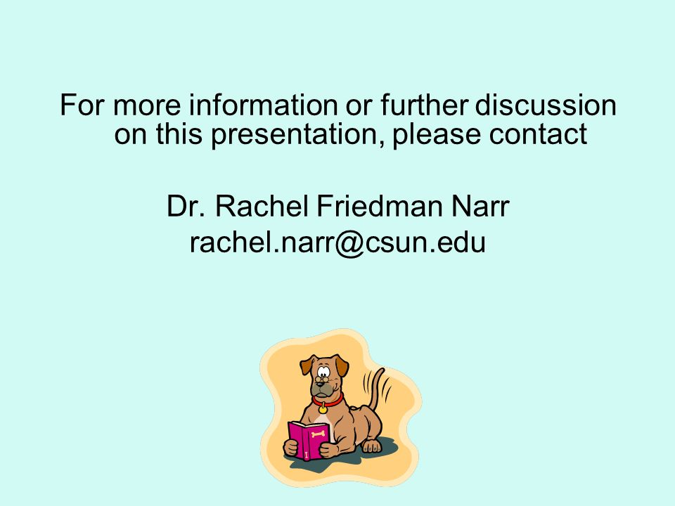 For more information or further discussion on this presentation, please contact Dr. Rachel Friedman Narr rachel.narr@csun.edu
