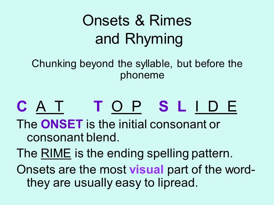 Onsets & Rimes and Rhyming Chunking beyond the syllable, but before the phoneme C A T T O P S L I D E The ONSET is the initial consonant or consonant
