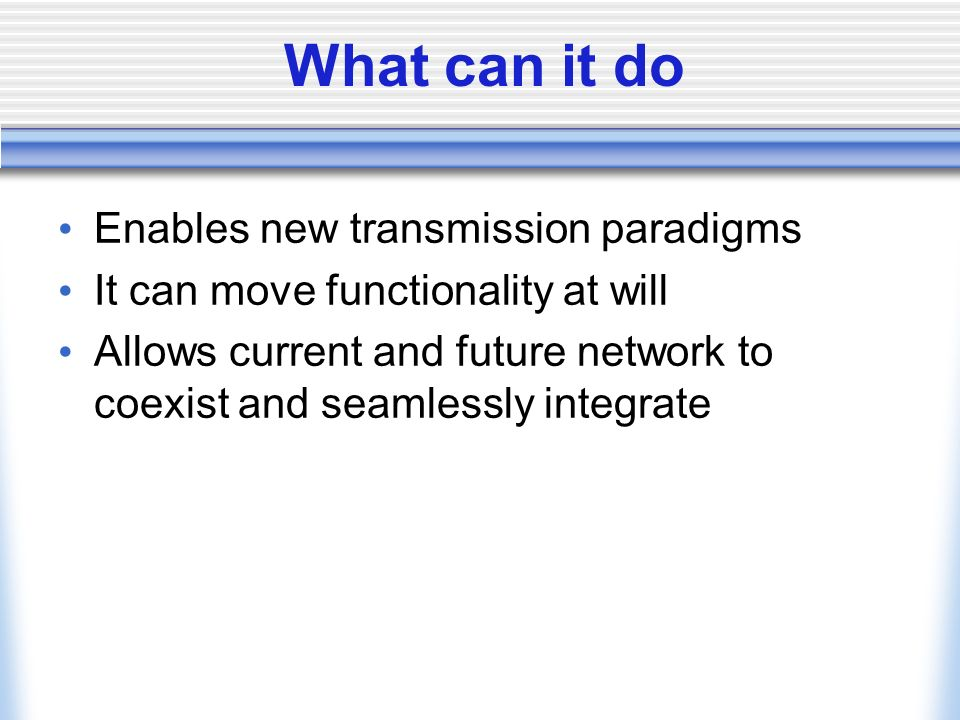 What can it do Enables new transmission paradigms It can move functionality at will Allows current and future network to coexist and seamlessly integrate