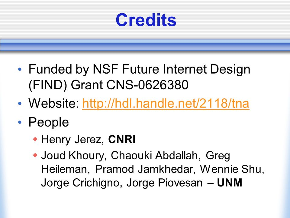 Credits Funded by NSF Future Internet Design (FIND) Grant CNS Website:   People Henry Jerez, CNRI Joud Khoury, Chaouki Abdallah, Greg Heileman, Pramod Jamkhedar, Wennie Shu, Jorge Crichigno, Jorge Piovesan – UNM