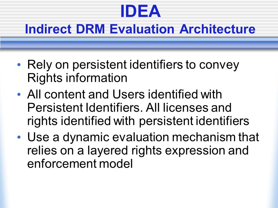 IDEA Indirect DRM Evaluation Architecture Rely on persistent identifiers to convey Rights information All content and Users identified with Persistent Identifiers.