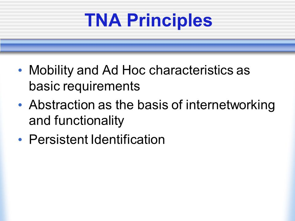 TNA Principles Mobility and Ad Hoc characteristics as basic requirements Abstraction as the basis of internetworking and functionality Persistent Identification
