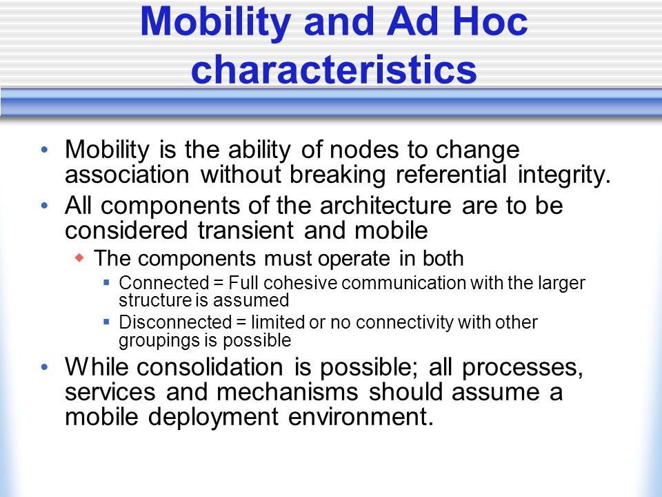 Mobility and Ad Hoc characteristics Mobility is the ability of nodes to change association without breaking referential integrity.