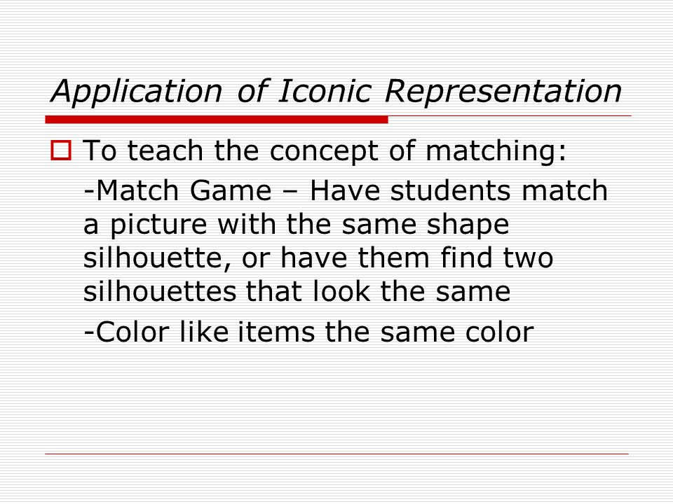 Application of Iconic Representation To teach the concept of matching: -Match Game – Have students match a picture with the same shape silhouette, or