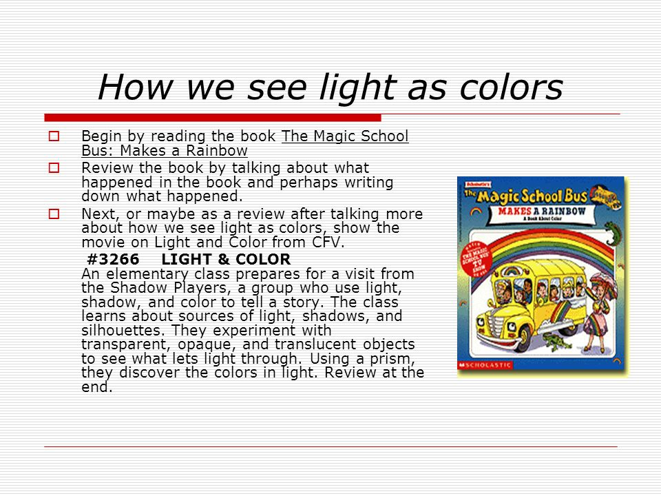 How we see light as colors Begin by reading the book The Magic School Bus: Makes a Rainbow Review the book by talking about what happened in the book