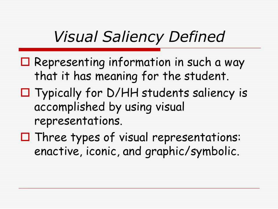 Visual Saliency Defined Representing information in such a way that it has meaning for the student. Typically for D/HH students saliency is accomplish
