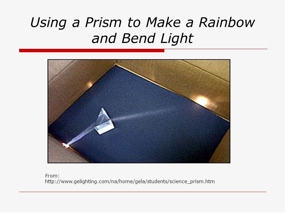 Using a Prism to Make a Rainbow and Bend Light From: http://www.gelighting.com/na/home/gela/students/science_prism.htm