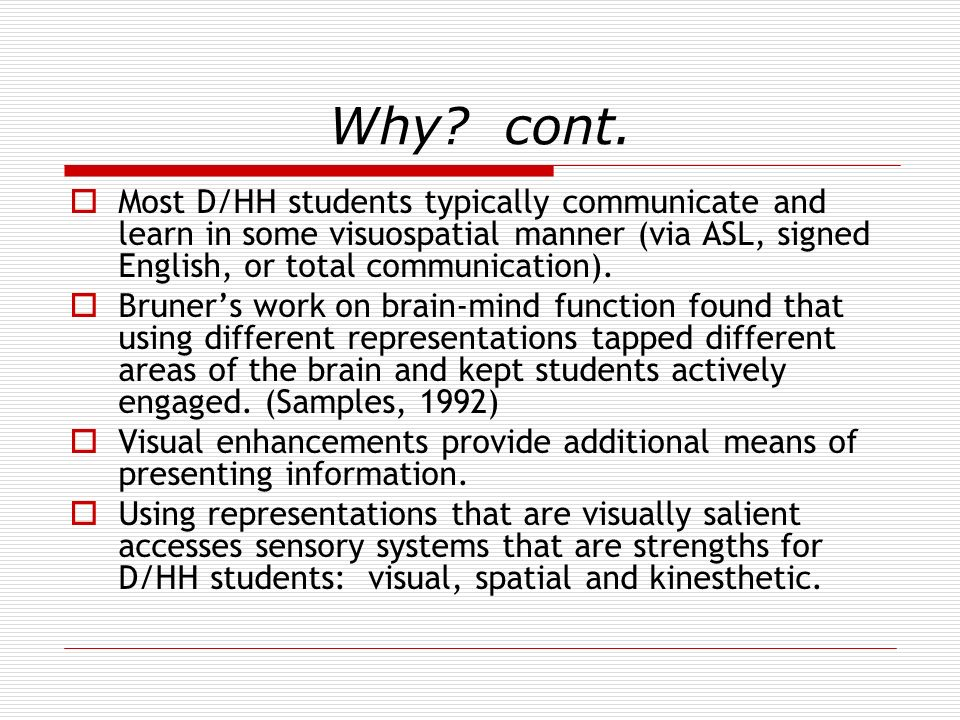 Why? cont. Most D/HH students typically communicate and learn in some visuospatial manner (via ASL, signed English, or total communication). Bruners w