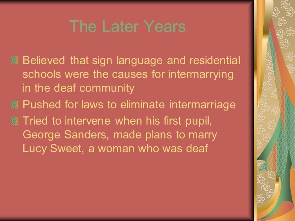 The Later Years Believed that sign language and residential schools were the causes for intermarrying in the deaf community Pushed for laws to eliminate intermarriage Tried to intervene when his first pupil, George Sanders, made plans to marry Lucy Sweet, a woman who was deaf