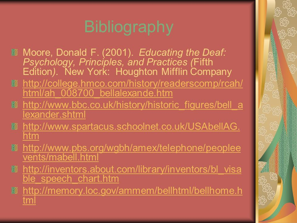 Bibliography Moore, Donald F. (2001). Educating the Deaf: Psychology, Principles, and Practices (Fifth Edition). New York: Houghton Mifflin Company ht