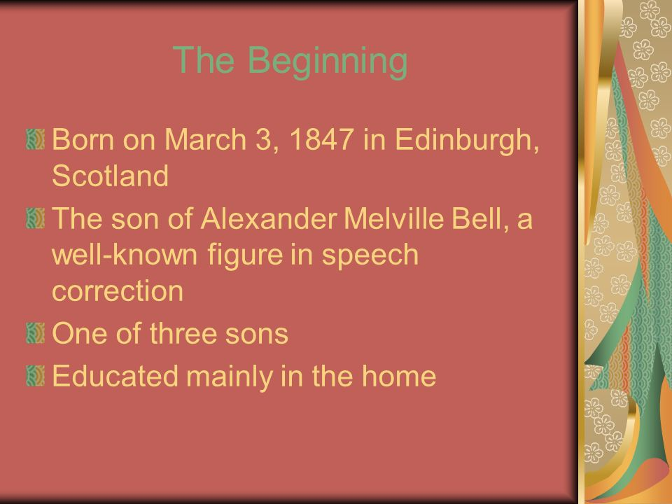 The Beginning Born on March 3, 1847 in Edinburgh, Scotland The son of Alexander Melville Bell, a well-known figure in speech correction One of three sons Educated mainly in the home