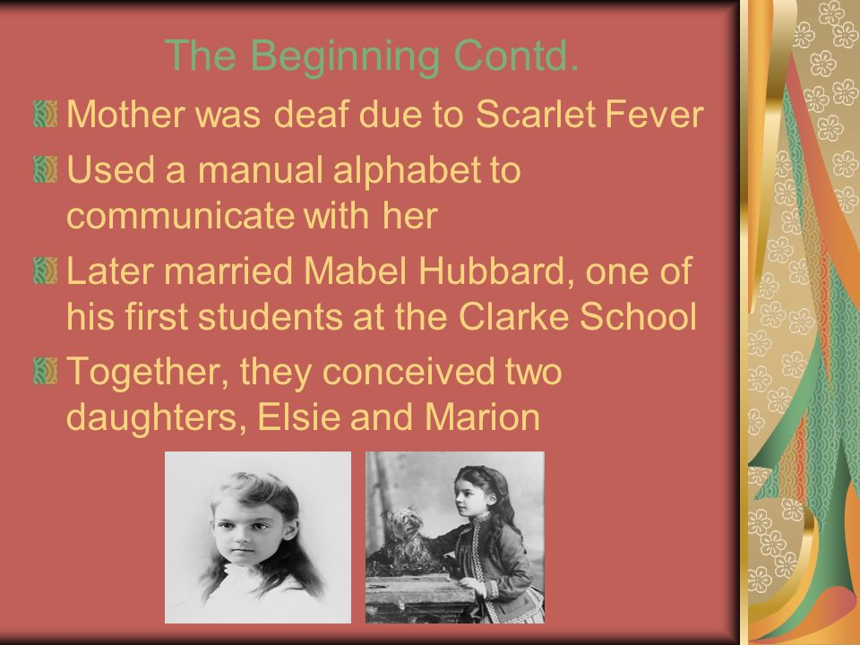 The Beginning Contd. Mother was deaf due to Scarlet Fever Used a manual alphabet to communicate with her Later married Mabel Hubbard, one of his first