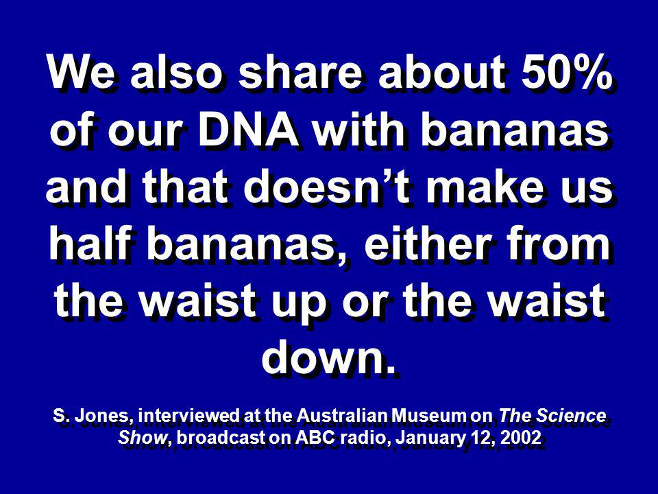 We also share about 50% of our DNA with bananas and that doesnt make us half bananas, either from the waist up or the waist down.