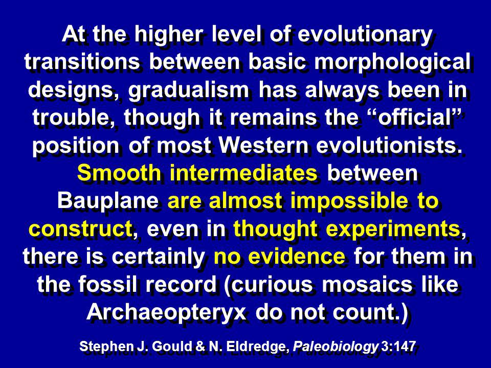 At the higher level of evolutionary transitions between basic morphological designs, gradualism has always been in trouble, though it remains the official position of most Western evolutionists.