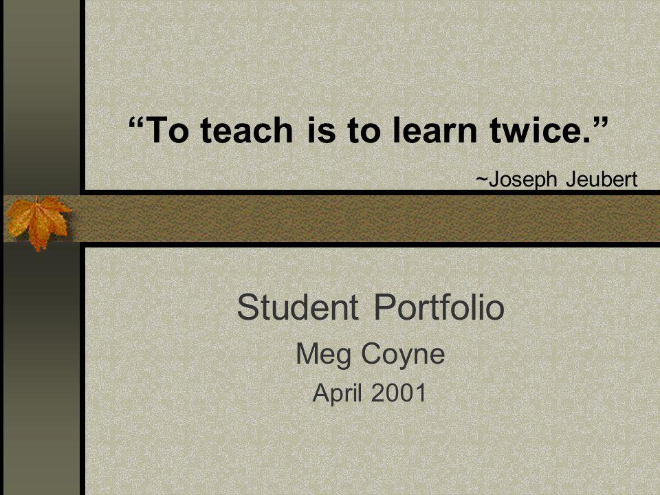 To teach is to learn twice. ~Joseph Jeubert Student Portfolio Meg Coyne April 2001
