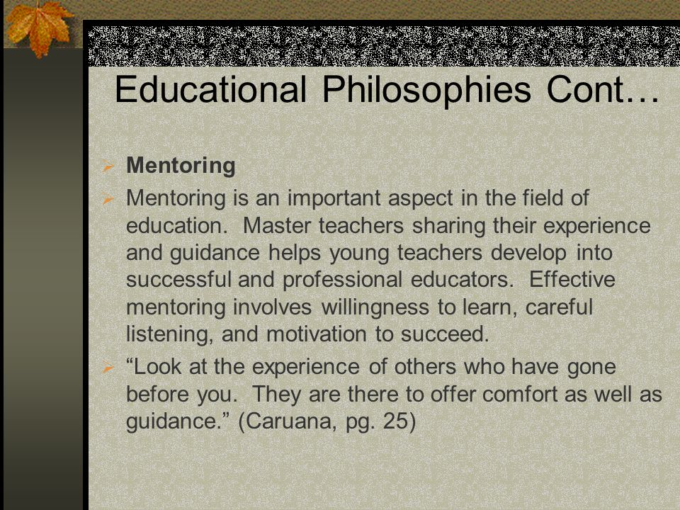 Educational Philosophies Cont… Mentoring Mentoring is an important aspect in the field of education. Master teachers sharing their experience and guid