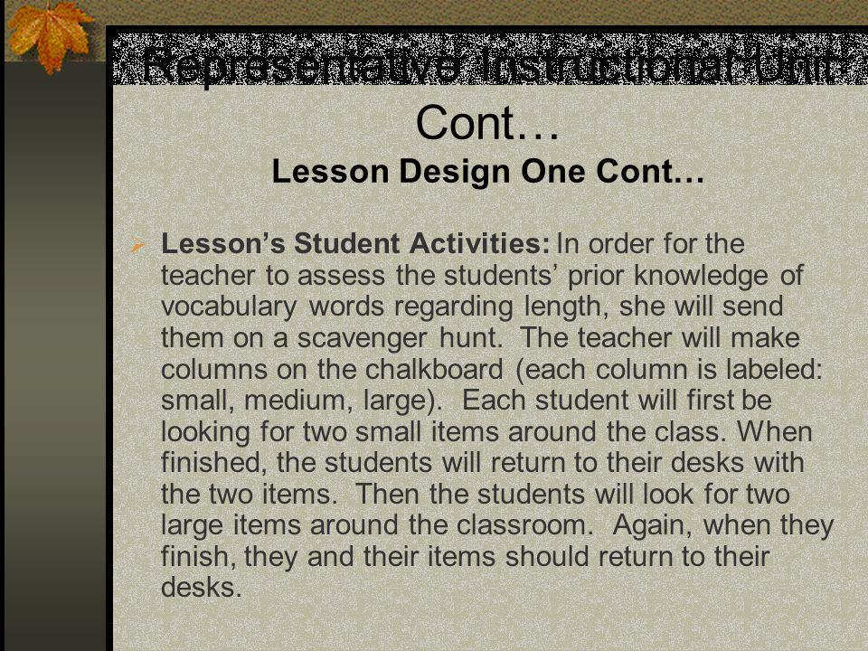 Representative Instructional Unit Cont… Lesson Design One Cont… Lessons Student Activities: In order for the teacher to assess the students prior knowledge of vocabulary words regarding length, she will send them on a scavenger hunt.