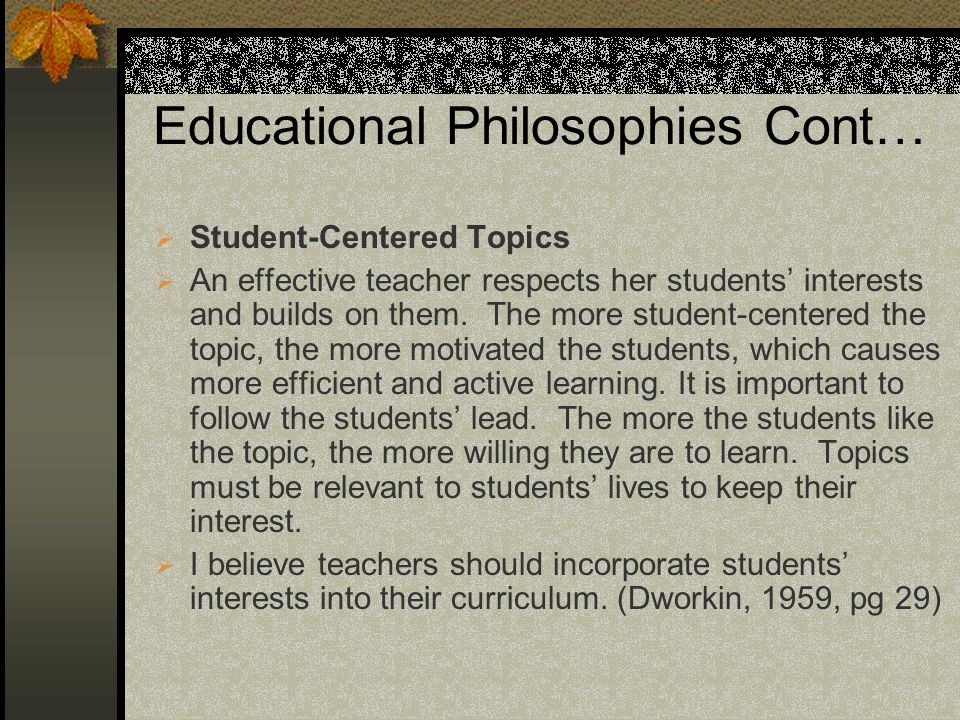 Educational Philosophies Cont… Student-Centered Topics An effective teacher respects her students interests and builds on them.