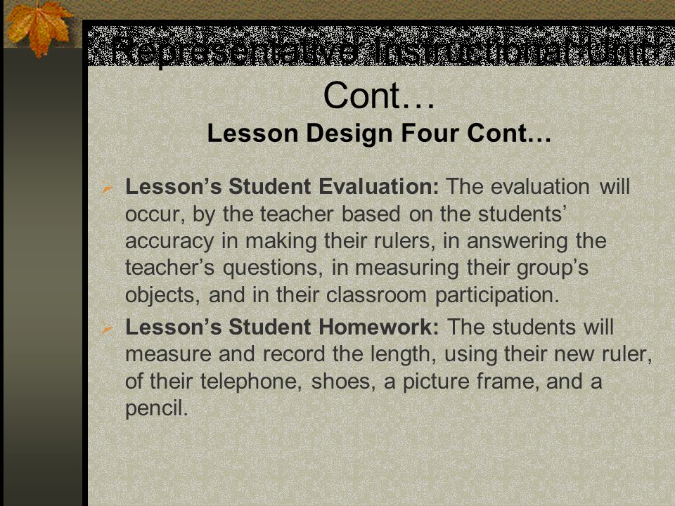 Representative Instructional Unit Cont… Lesson Design Four Cont… Lessons Student Evaluation: The evaluation will occur, by the teacher based on the students accuracy in making their rulers, in answering the teachers questions, in measuring their groups objects, and in their classroom participation.
