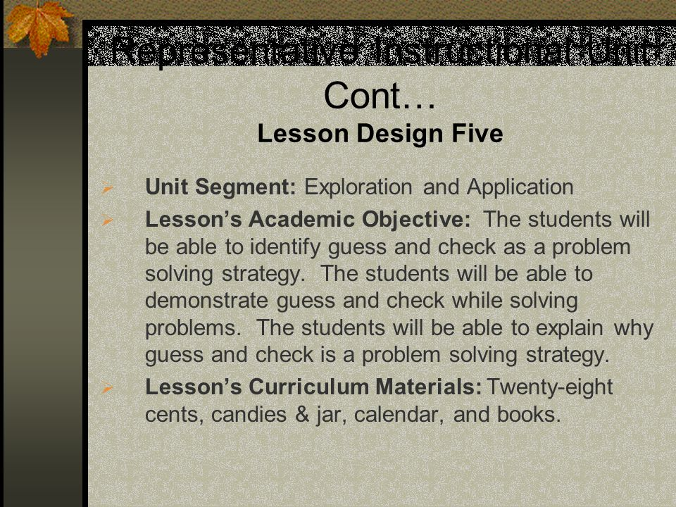 Representative Instructional Unit Cont… Lesson Design Five Unit Segment: Exploration and Application Lessons Academic Objective: The students will be able to identify guess and check as a problem solving strategy.