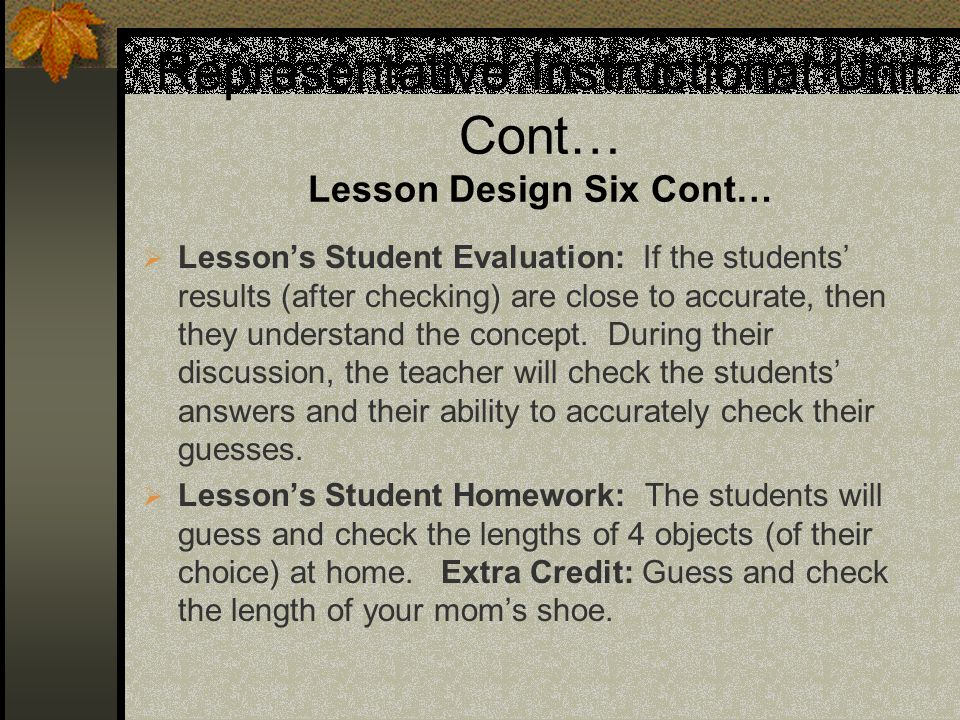 Representative Instructional Unit Cont… Lesson Design Six Cont… Lessons Student Evaluation: If the students results (after checking) are close to accurate, then they understand the concept.