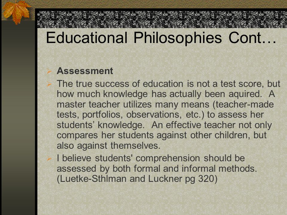 Educational Philosophies Cont… Assessment The true success of education is not a test score, but how much knowledge has actually been aquired.