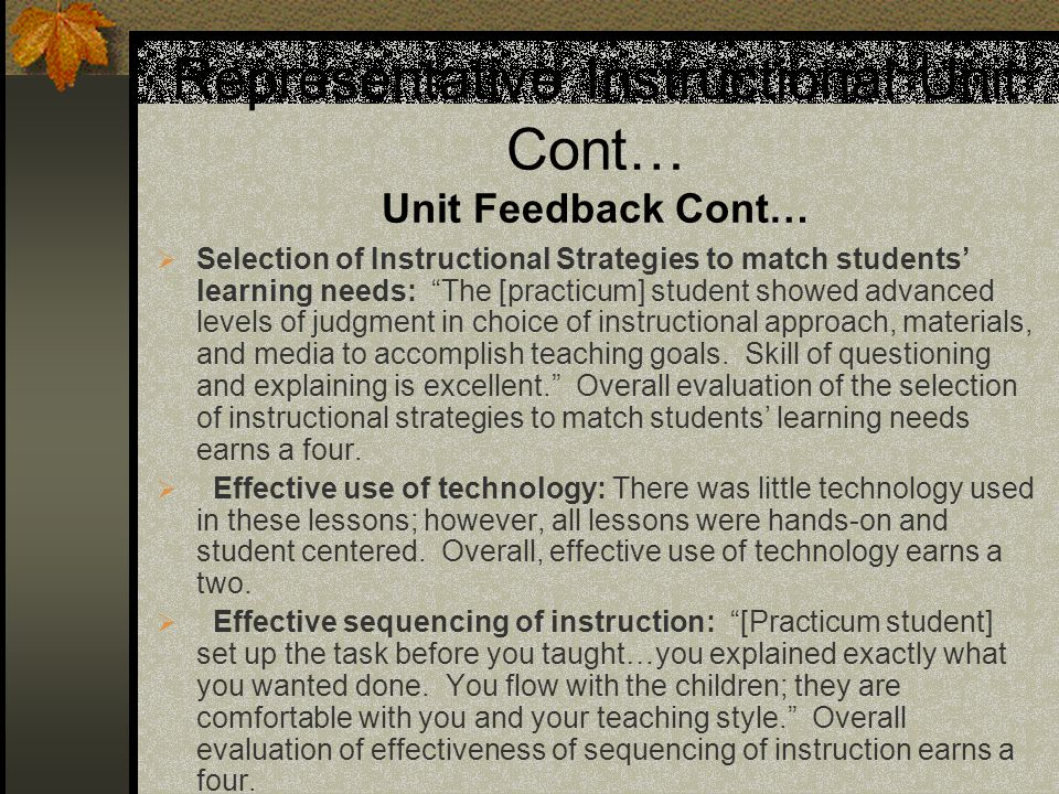 Representative Instructional Unit Cont… Unit Feedback Cont… Selection of Instructional Strategies to match students learning needs: The [practicum] student showed advanced levels of judgment in choice of instructional approach, materials, and media to accomplish teaching goals.