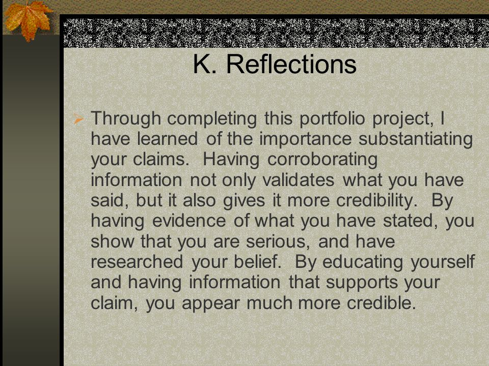 K. Reflections Through completing this portfolio project, I have learned of the importance substantiating your claims. Having corroborating informatio