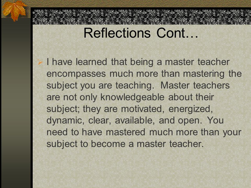 Reflections Cont… I have learned that being a master teacher encompasses much more than mastering the subject you are teaching. Master teachers are no