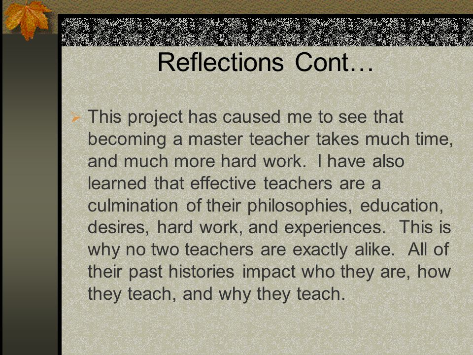 Reflections Cont… This project has caused me to see that becoming a master teacher takes much time, and much more hard work. I have also learned that