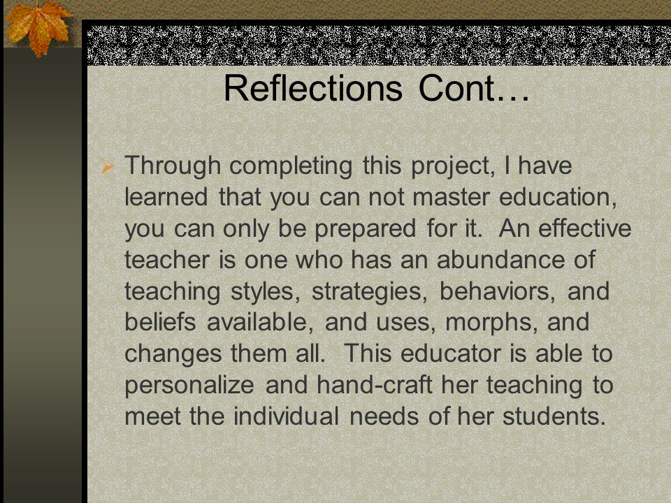 Reflections Cont… Through completing this project, I have learned that you can not master education, you can only be prepared for it.