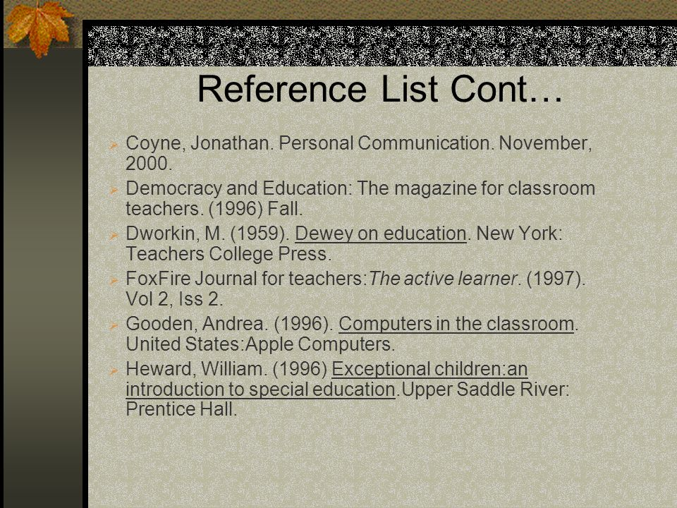 Reference List Cont… Coyne, Jonathan. Personal Communication. November, 2000. Democracy and Education: The magazine for classroom teachers. (1996) Fal