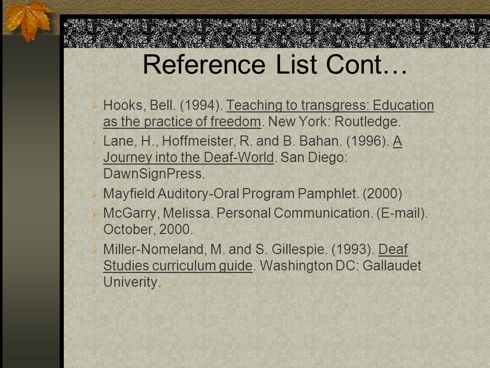 Reference List Cont… Hooks, Bell. (1994). Teaching to transgress: Education as the practice of freedom. New York: Routledge. Lane, H., Hoffmeister, R.