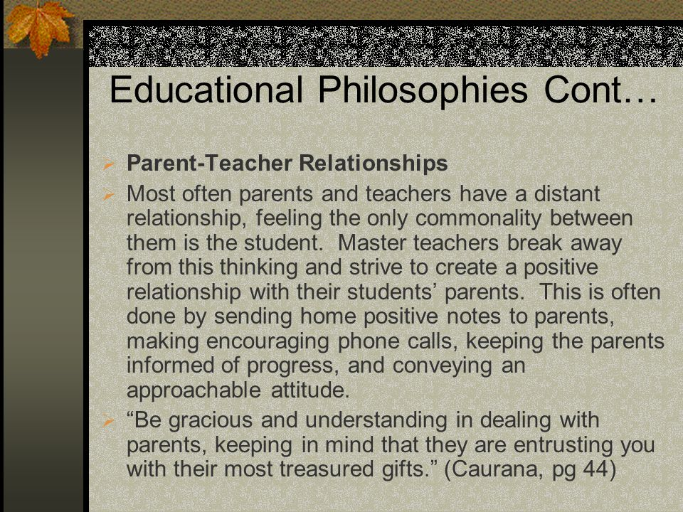 Educational Philosophies Cont… Parent-Teacher Relationships Most often parents and teachers have a distant relationship, feeling the only commonality between them is the student.