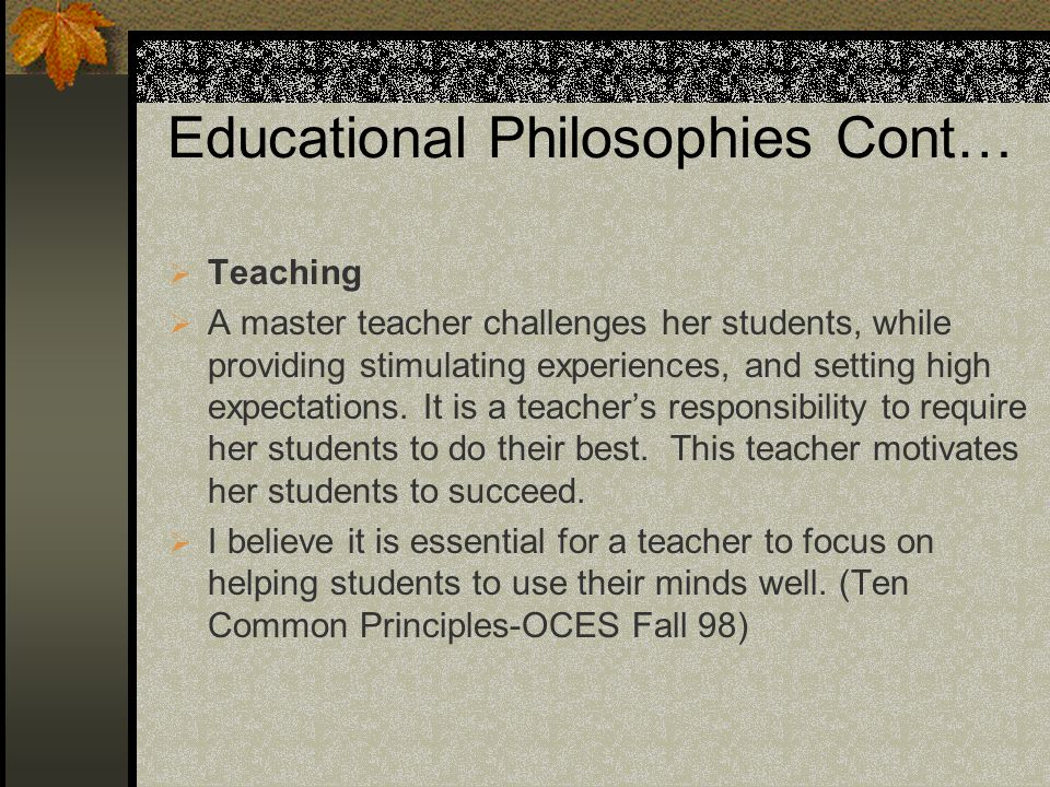 Educational Philosophies Cont… Teaching A master teacher challenges her students, while providing stimulating experiences, and setting high expectatio