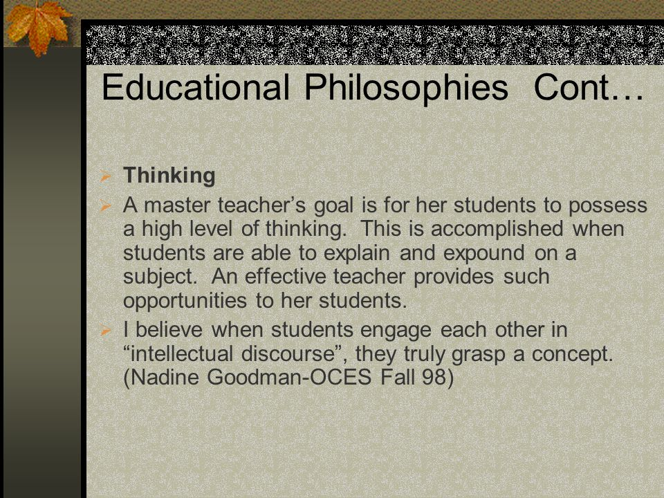 Educational Philosophies Cont… Thinking A master teachers goal is for her students to possess a high level of thinking.