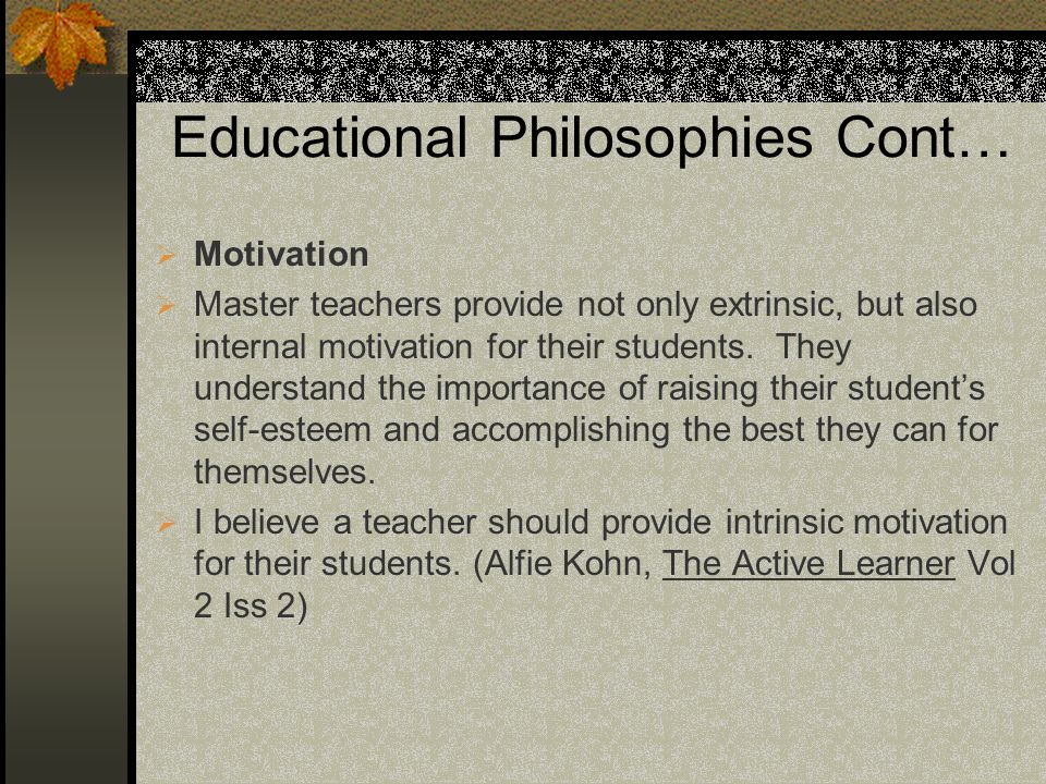 Educational Philosophies Cont… Motivation Master teachers provide not only extrinsic, but also internal motivation for their students.