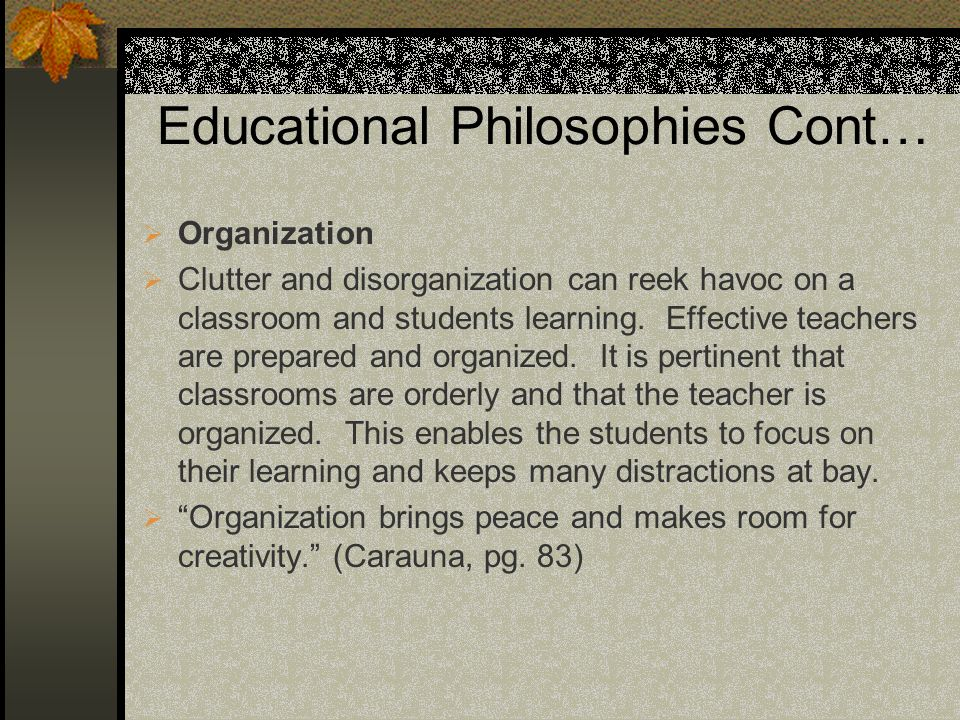 Educational Philosophies Cont… Organization Clutter and disorganization can reek havoc on a classroom and students learning. Effective teachers are pr