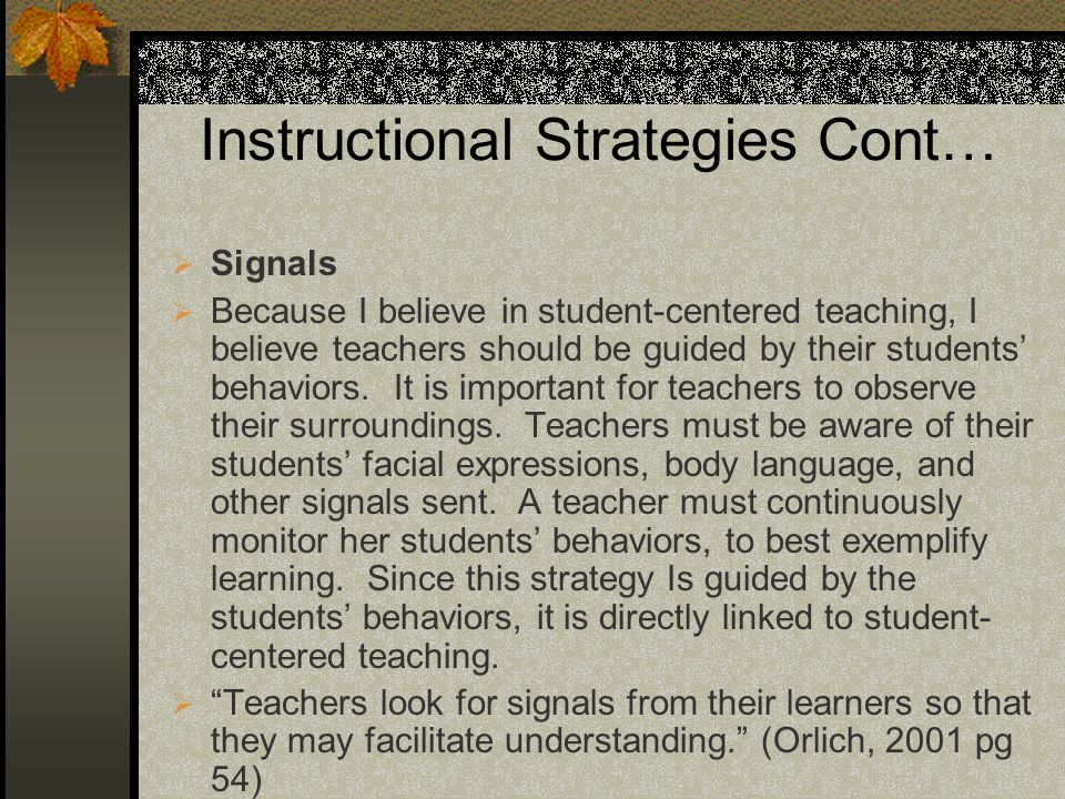 Instructional Strategies Cont… Signals Because I believe in student-centered teaching, I believe teachers should be guided by their students behaviors