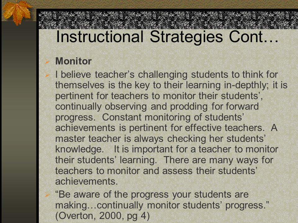 Instructional Strategies Cont… Monitor I believe teachers challenging students to think for themselves is the key to their learning in-depthly; it is pertinent for teachers to monitor their students, continually observing and prodding for forward progress.