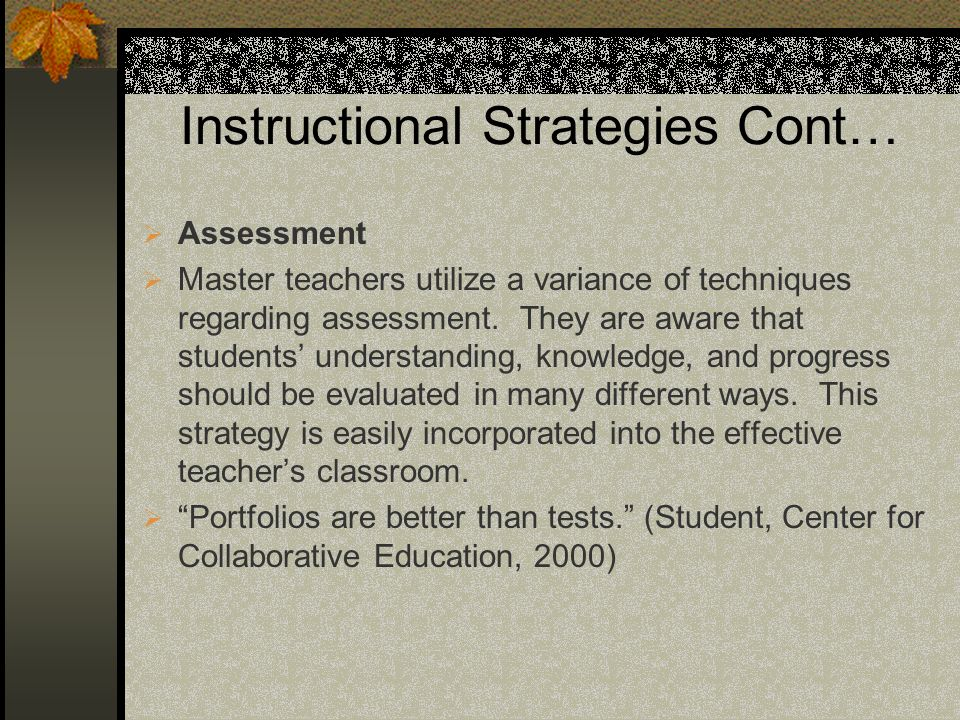 Instructional Strategies Cont… Assessment Master teachers utilize a variance of techniques regarding assessment. They are aware that students understa
