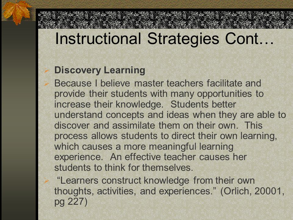 Instructional Strategies Cont… Discovery Learning Because I believe master teachers facilitate and provide their students with many opportunities to i